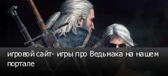 игровой сайт- игры про Ведьмака на нашем портале