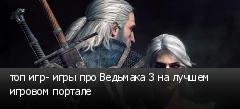 топ игр- игры про Ведьмака 3 на лучшем игровом портале