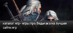 каталог игр- игры про Ведьмака на лучшем сайте игр