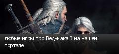 любые игры про Ведьмака 3 на нашем портале