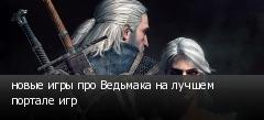 новые игры про Ведьмака на лучшем портале игр
