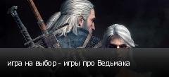 игра на выбор - игры про Ведьмака