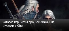 каталог игр- игры про Ведьмака 3 на игровом сайте