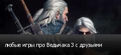 любые игры про Ведьмака 3 с друзьями