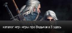 каталог игр- игры про Ведьмака 3 здесь