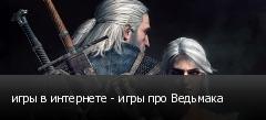 игры в интернете - игры про Ведьмака