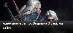 новейшие игры про Ведьмака 3 у нас на сайте