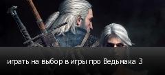 играть на выбор в игры про Ведьмака 3