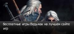 бесплатные игры Ведьмак на лучшем сайте игр
