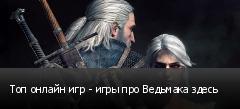 Топ онлайн игр - игры про Ведьмака здесь