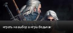 играть на выбор в игры Ведьмак