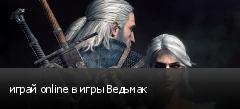 играй online в игры Ведьмак