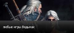 любые игры Ведьмак