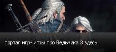 портал игр- игры про Ведьмака 3 здесь