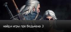 найди игры про Ведьмака 3