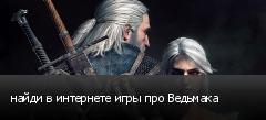 найди в интернете игры про Ведьмака