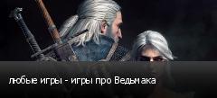 любые игры - игры про Ведьмака