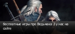 бесплатные игры про Ведьмака 3 у нас на сайте