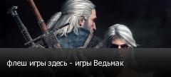 флеш игры здесь - игры Ведьмак