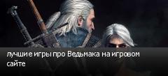 лучшие игры про Ведьмака на игровом сайте