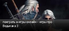 поиграть в игры онлайн - игры про Ведьмака 3