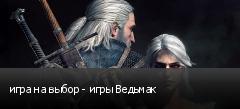 игра на выбор - игры Ведьмак