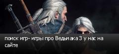 поиск игр- игры про Ведьмака 3 у нас на сайте