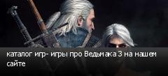 каталог игр- игры про Ведьмака 3 на нашем сайте