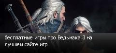 бесплатные игры про Ведьмака 3 на лучшем сайте игр