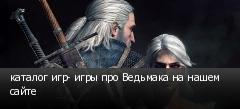 каталог игр- игры про Ведьмака на нашем сайте