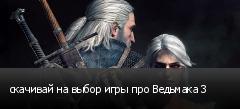 скачивай на выбор игры про Ведьмака 3