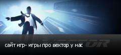 сайт игр- игры про вектор у нас