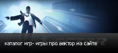 каталог игр- игры про вектор на сайте