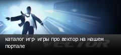 каталог игр- игры про вектор на нашем портале