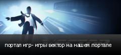 портал игр- игры вектор на нашем портале
