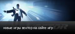 новые игры вектор на сайте игр