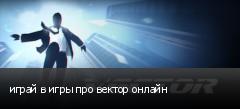 играй в игры про вектор онлайн