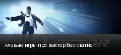 клевые игры про вектор бесплатно