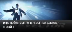 играть бесплатно в игры про вектор - онлайн