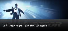 сайт игр- игры про вектор здесь