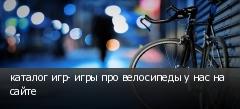 каталог игр- игры про велосипеды у нас на сайте