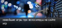 новейшие игры про велосипеды на сайте игр