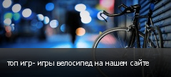 топ игр- игры велосипед на нашем сайте