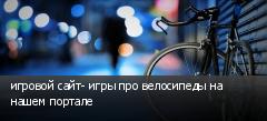 игровой сайт- игры про велосипеды на нашем портале