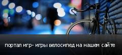 портал игр- игры велосипед на нашем сайте