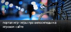портал игр- игры про велосипеды на игровом сайте