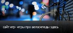 сайт игр- игры про велосипеды здесь