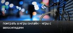 поиграть в игры онлайн - игры с велосипедами