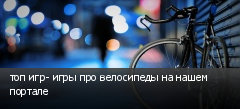 топ игр- игры про велосипеды на нашем портале