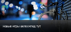 новые игры велосипед тут